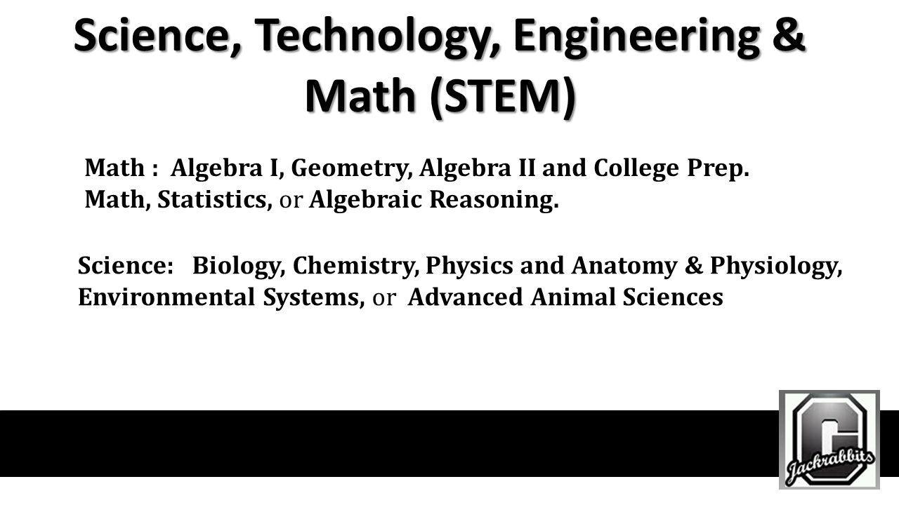 Science, Technology, Engineering & Math (STEM) Math : Algebra I, Geometry, Algebra II and College Prep. Math, Statistics, or Algebraic Reasoning. Scie