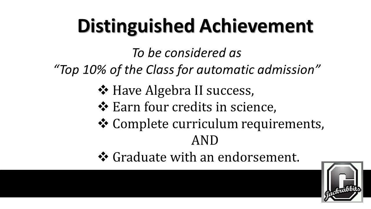Distinguished Achievement To be considered as Top 10% of the Class for automatic admission Have Algebra II success, Earn four credits in science, Comp