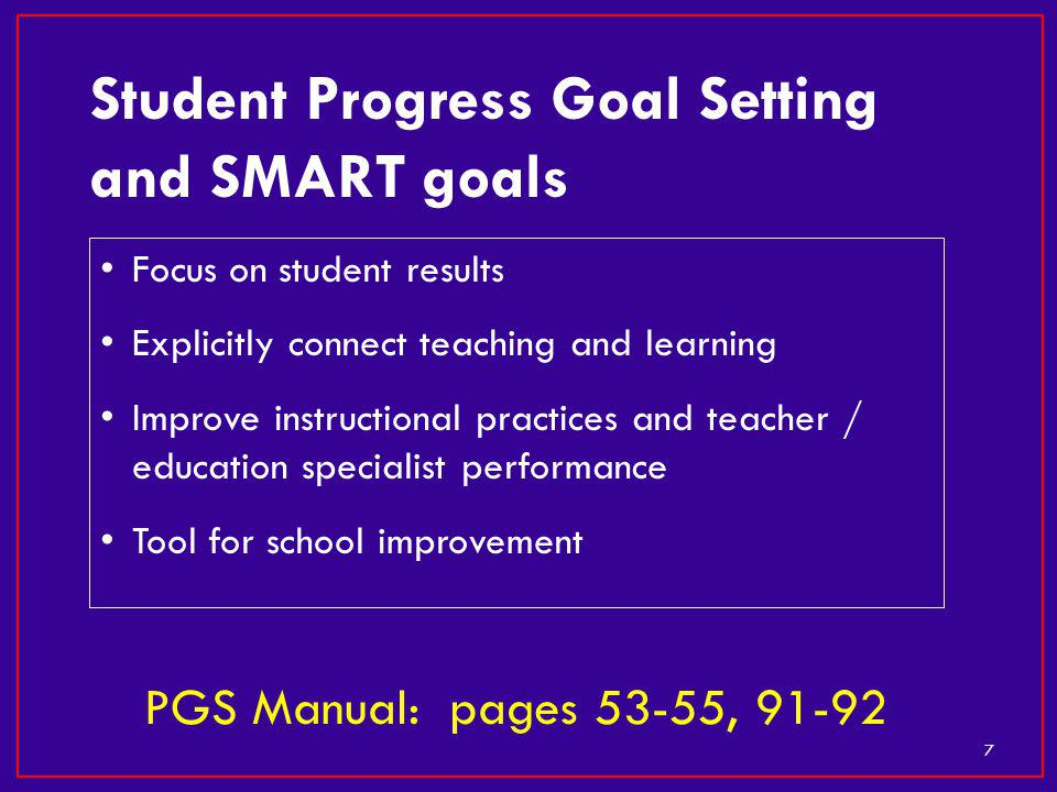 Focus on student results Explicitly connect teaching and learning Improve instructional practices and teacher / education specialist performance Tool for school improvement 7 Student Progress Goal Setting and SMART goals PGS Manual: pages 53-55, 91-92