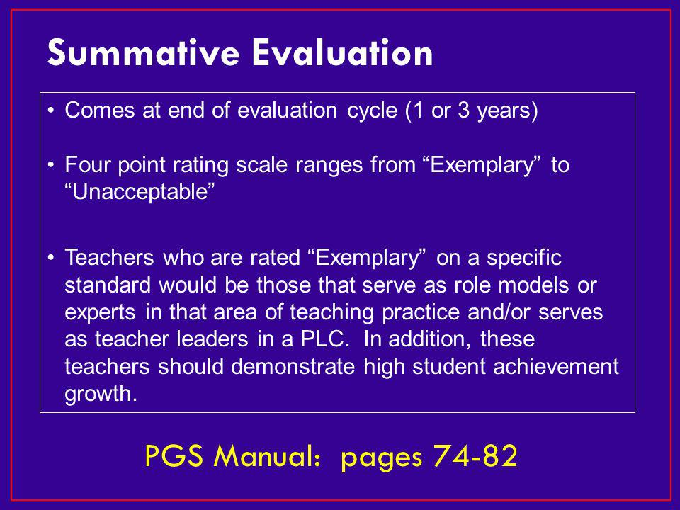 Comes at end of evaluation cycle (1 or 3 years) Four point rating scale ranges from Exemplary to Unacceptable Teachers who are rated Exemplary on a specific standard would be those that serve as role models or experts in that area of teaching practice and/or serves as teacher leaders in a PLC.