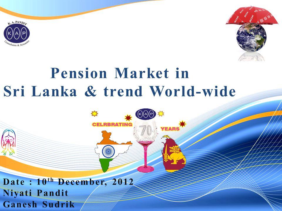 Pension Market in Sri Lanka & trend World-wide Date : 10 th December, 2012 Niyati Pandit Ganesh Sudrik