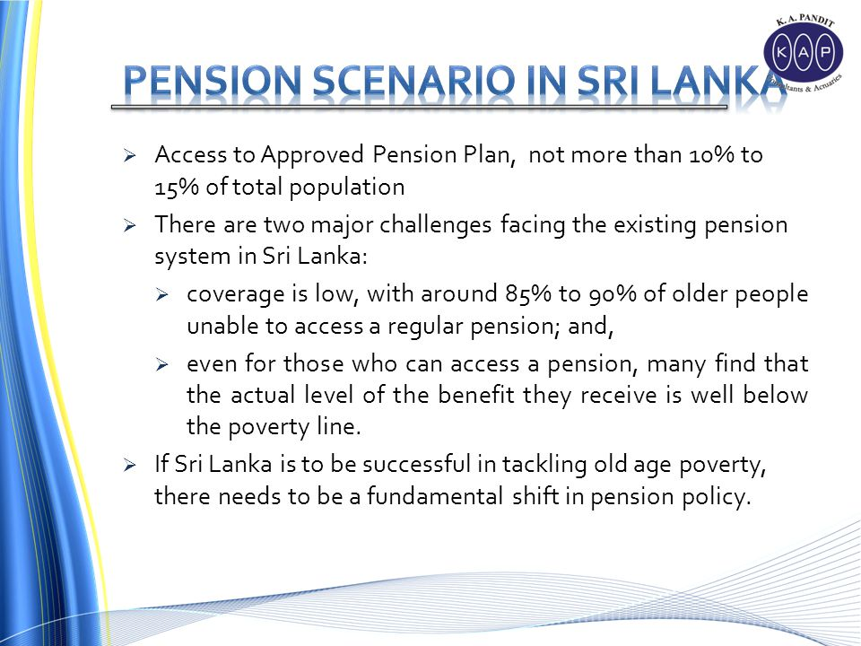 Access to Approved Pension Plan, not more than 10% to 15% of total population There are two major challenges facing the existing pension system in Sri Lanka: coverage is low, with around 85% to 90% of older people unable to access a regular pension; and, even for those who can access a pension, many find that the actual level of the benefit they receive is well below the poverty line.