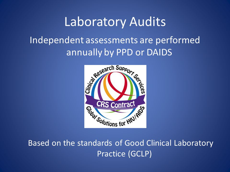 Laboratory Audits Independent assessments are performed annually by PPD or DAIDS Based on the standards of Good Clinical Laboratory Practice (GCLP)