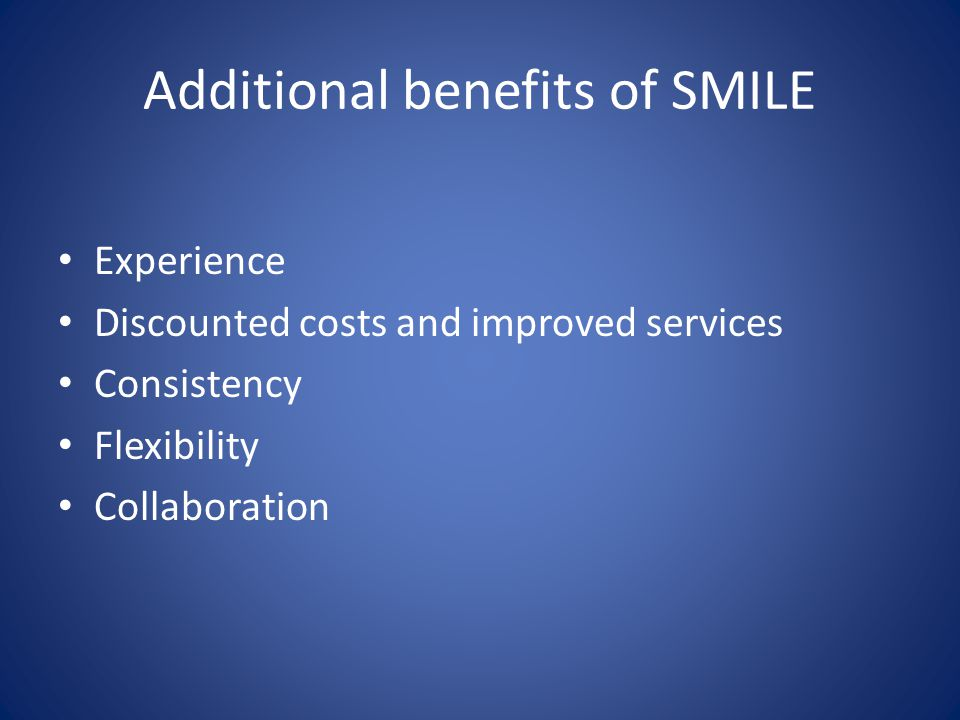 Additional benefits of SMILE Experience Discounted costs and improved services Consistency Flexibility Collaboration