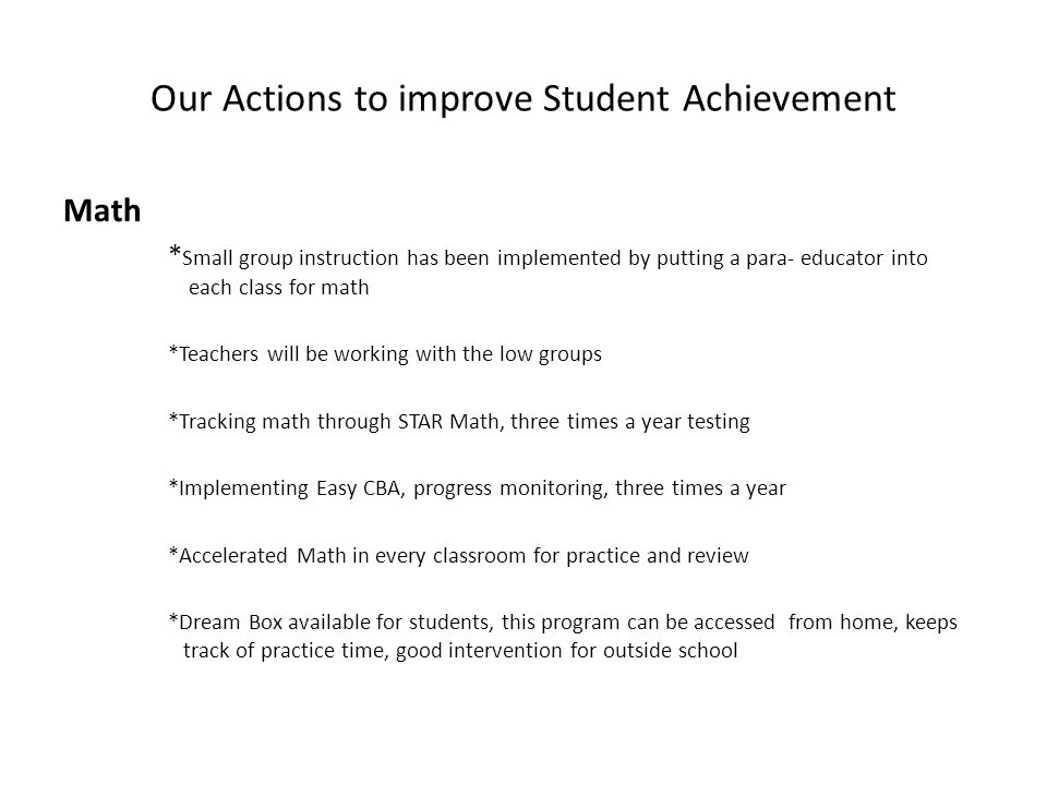 Our Actions to improve Student Achievement Math * Small group instruction has been implemented by putting a para- educator into each class for math *Teachers will be working with the low groups *Tracking math through STAR Math, three times a year testing *Implementing Easy CBA, progress monitoring, three times a year *Accelerated Math in every classroom for practice and review *Dream Box available for students, this program can be accessed from home, keeps track of practice time, good intervention for outside school