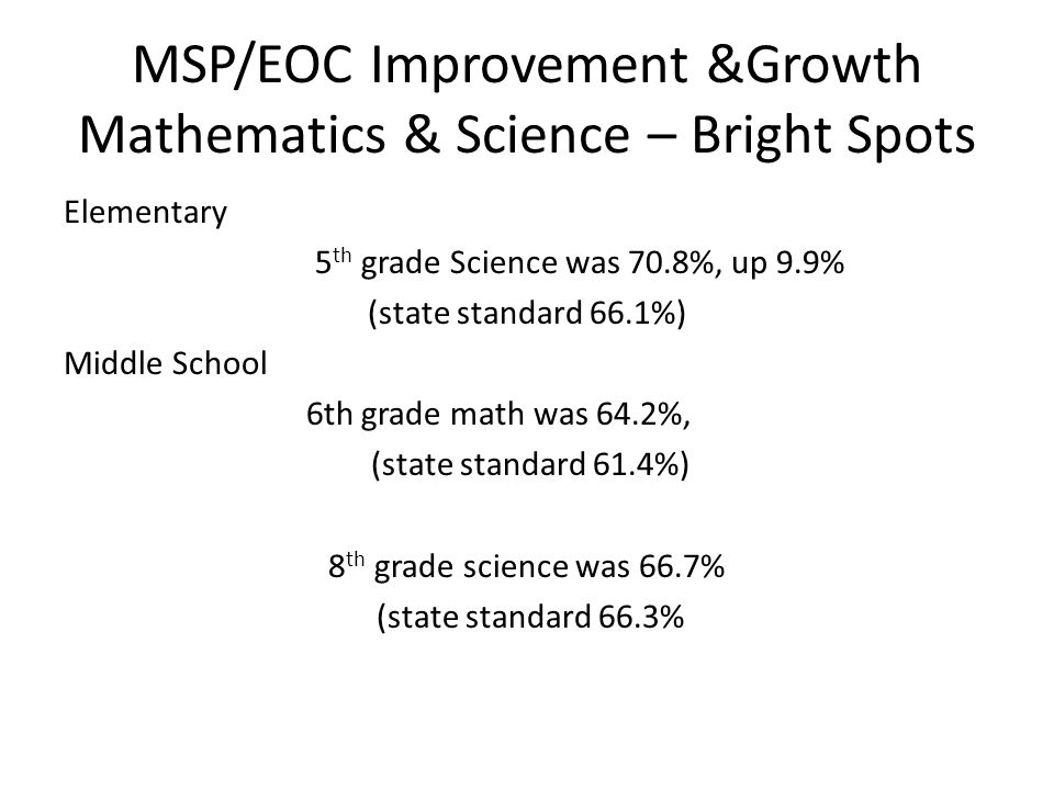 MSP/EOC Improvement &Growth Mathematics & Science – Bright Spots Elementary 5 th grade Science was 70.8%, up 9.9% (state standard 66.1%) Middle School 6th grade math was 64.2%, (state standard 61.4%) 8 th grade science was 66.7% (state standard 66.3%