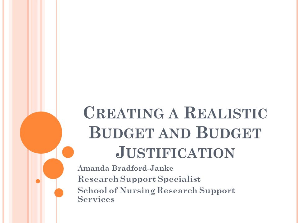 C REATING A R EALISTIC B UDGET AND B UDGET J USTIFICATION Amanda Bradford-Janke Research Support Specialist School of Nursing Research Support Services