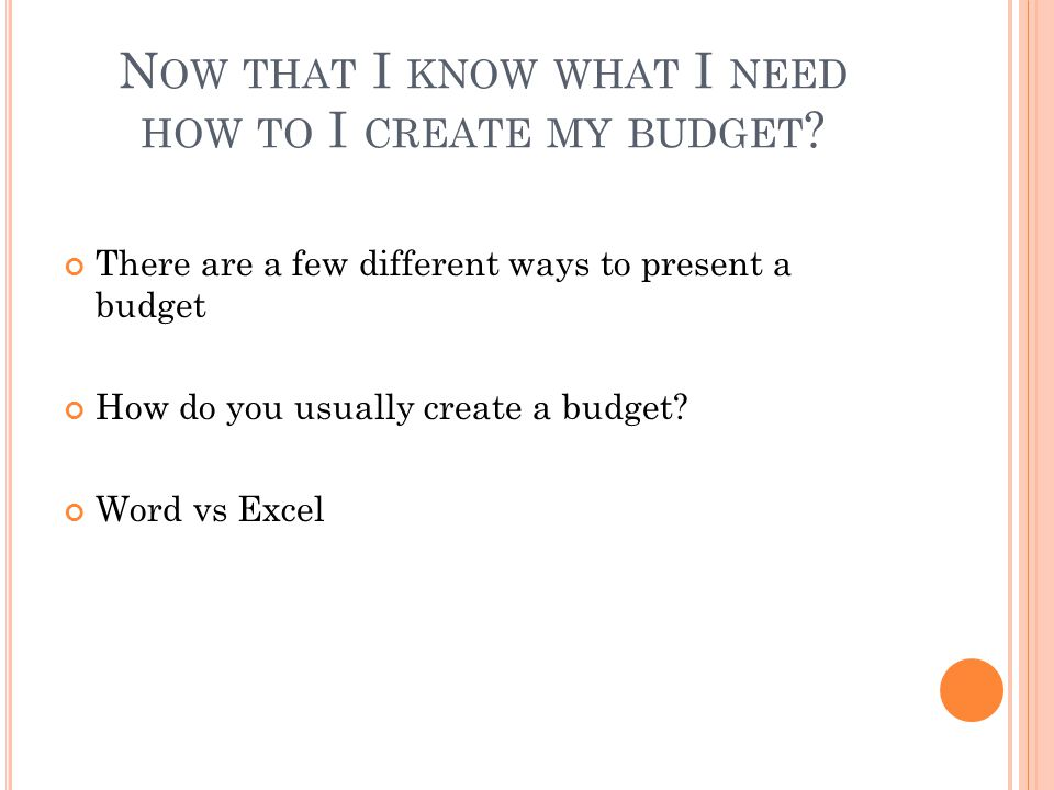 N OW THAT I KNOW WHAT I NEED HOW TO I CREATE MY BUDGET .