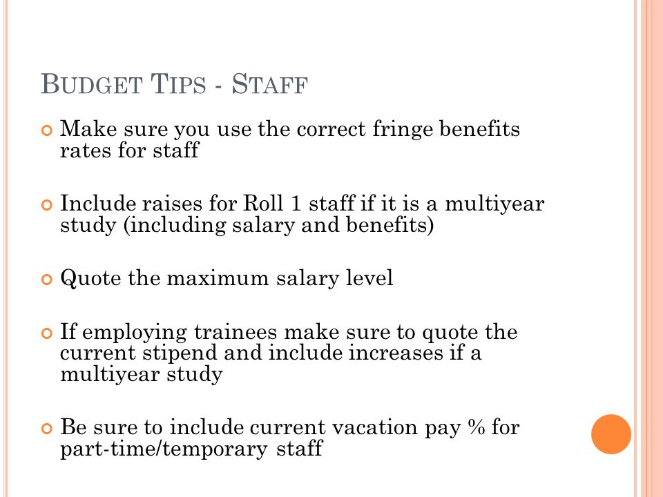B UDGET T IPS - S TAFF Make sure you use the correct fringe benefits rates for staff Include raises for Roll 1 staff if it is a multiyear study (including salary and benefits) Quote the maximum salary level If employing trainees make sure to quote the current stipend and include increases if a multiyear study Be sure to include current vacation pay % for part-time/temporary staff
