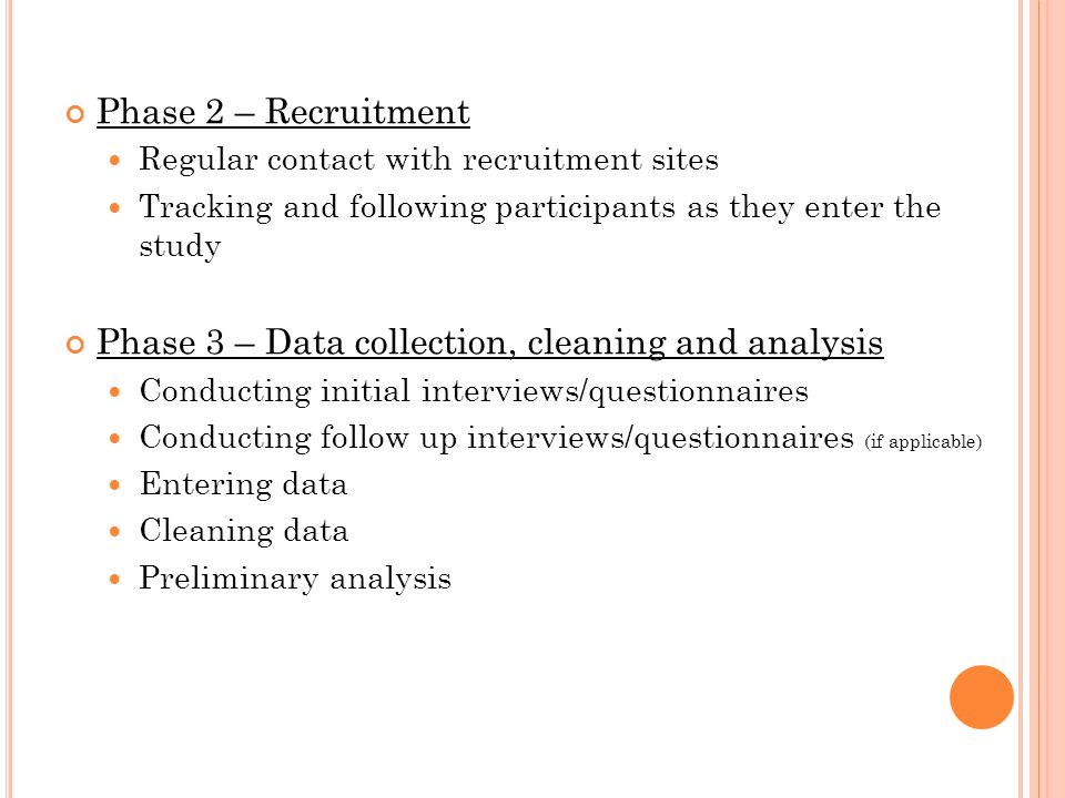 Phase 2 – Recruitment Regular contact with recruitment sites Tracking and following participants as they enter the study Phase 3 – Data collection, cleaning and analysis Conducting initial interviews/questionnaires Conducting follow up interviews/questionnaires (if applicable) Entering data Cleaning data Preliminary analysis