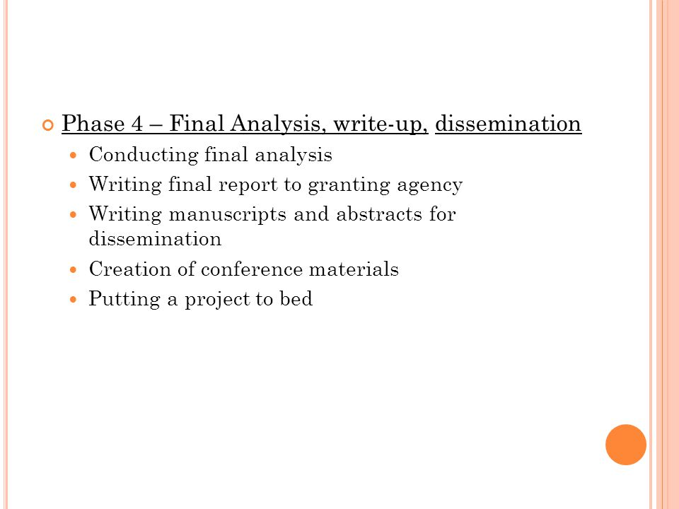 Phase 4 – Final Analysis, write-up, dissemination Conducting final analysis Writing final report to granting agency Writing manuscripts and abstracts for dissemination Creation of conference materials Putting a project to bed