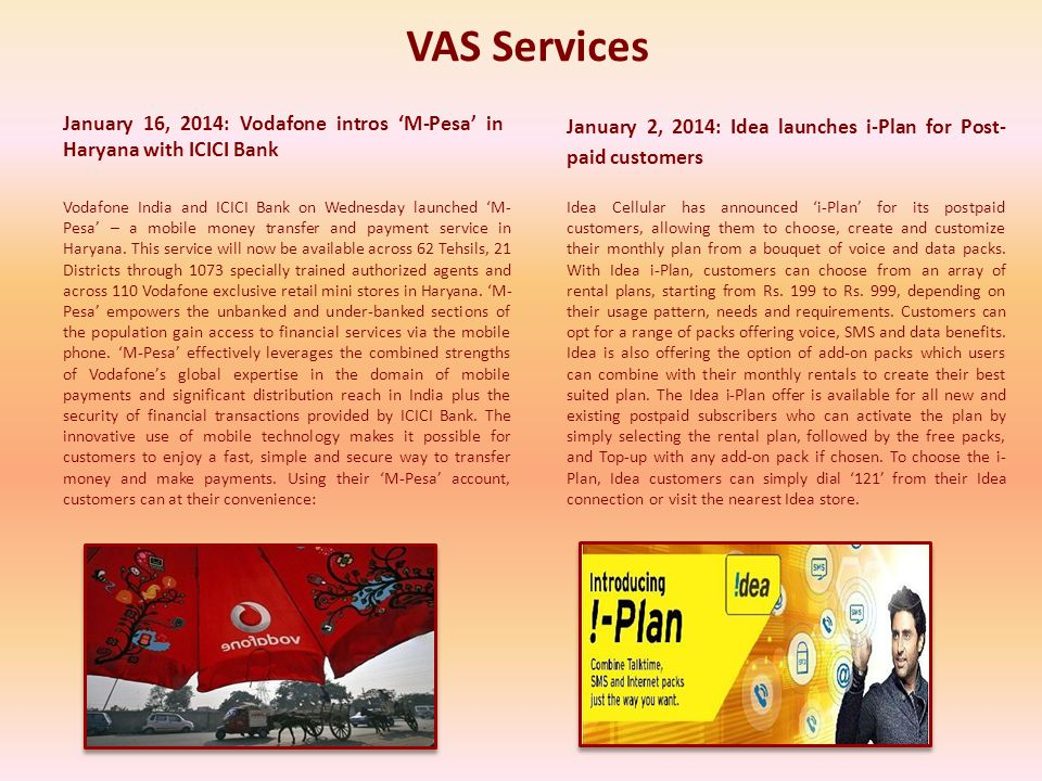 VAS Services January 2, 2014: Idea launches i-Plan for Post- paid customers January 16, 2014: Vodafone intros M-Pesa in Haryana with ICICI Bank Vodafone India and ICICI Bank on Wednesday launched M- Pesa – a mobile money transfer and payment service in Haryana.