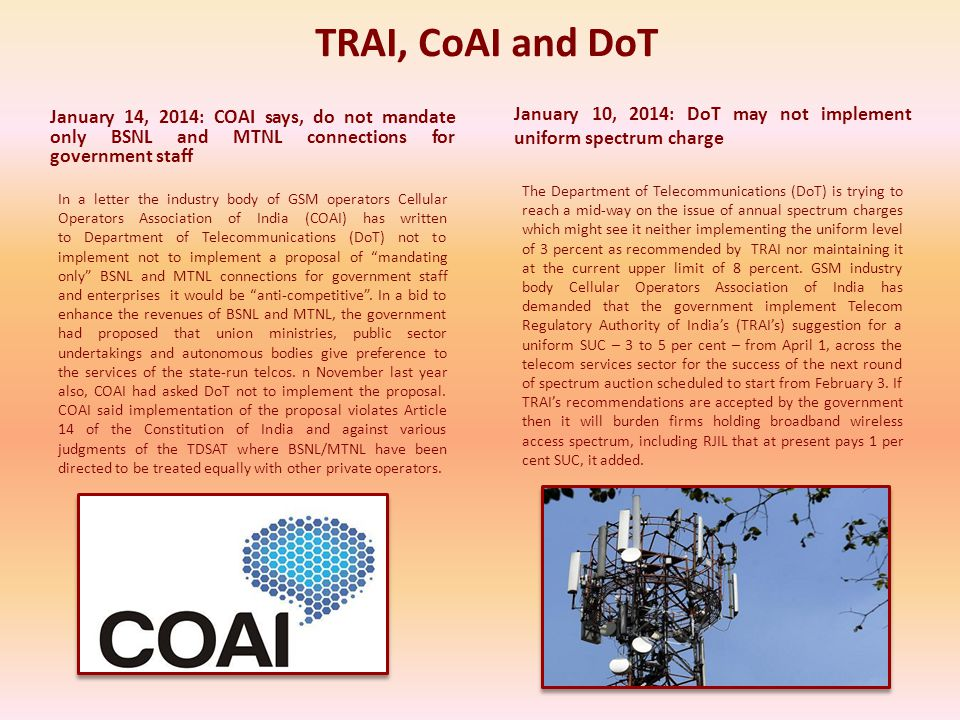 TRAI, CoAI and DoT January 14, 2014: COAI says, do not mandate only BSNL and MTNL connections for government staff In a letter the industry body of GSM operators Cellular Operators Association of India (COAI) has written to Department of Telecommunications (DoT) not to implement not to implement a proposal of mandating only BSNL and MTNL connections for government staff and enterprises it would be anti-competitive.