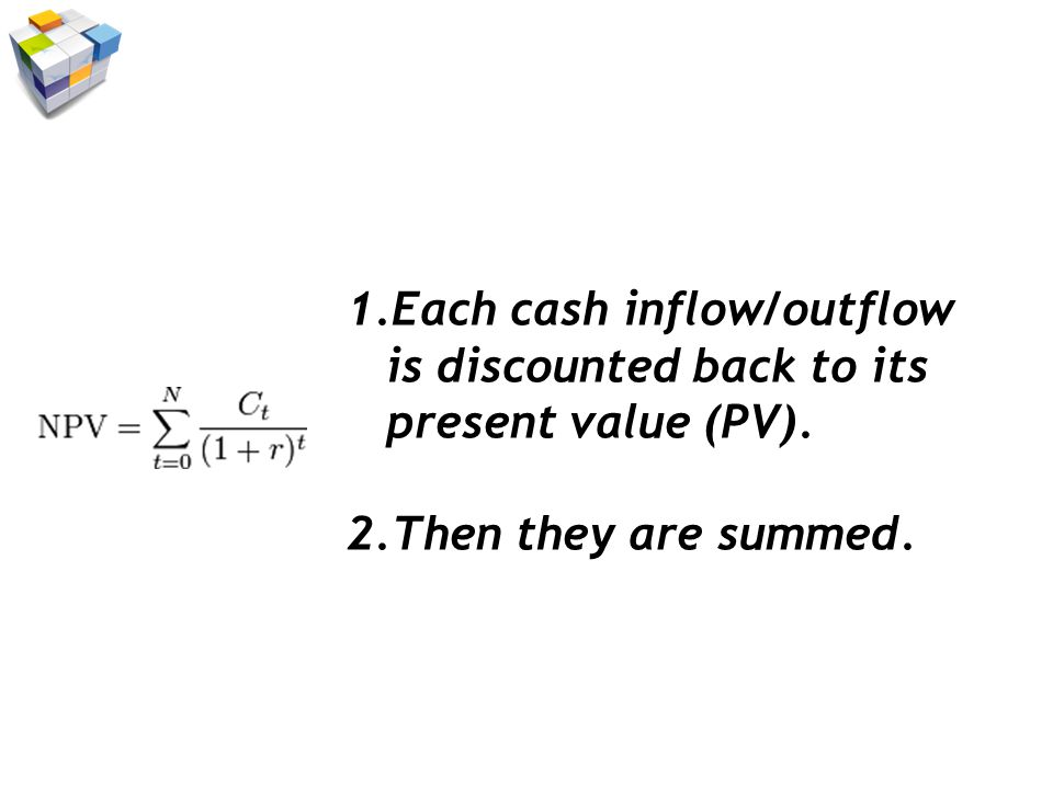 1.Each cash inflow/outflow is discounted back to its present value (PV). 2.Then they are summed.