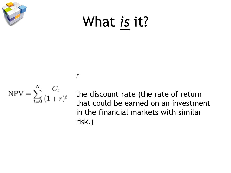 What is it? r the discount rate (the rate of return that could be earned on an investment in the financial markets with similar risk.)