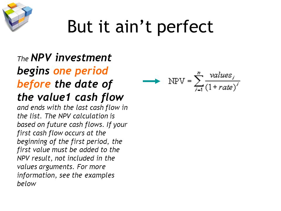But it aint perfect The NPV investment begins one period before the date of the value1 cash flow and ends with the last cash flow in the list.