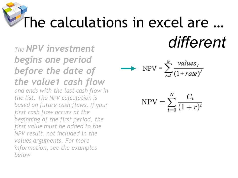 The calculations in excel are … The NPV investment begins one period before the date of the value1 cash flow and ends with the last cash flow in the list.