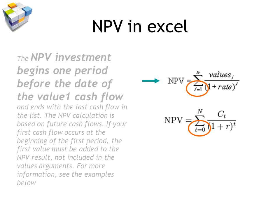 NPV in excel The NPV investment begins one period before the date of the value1 cash flow and ends with the last cash flow in the list.