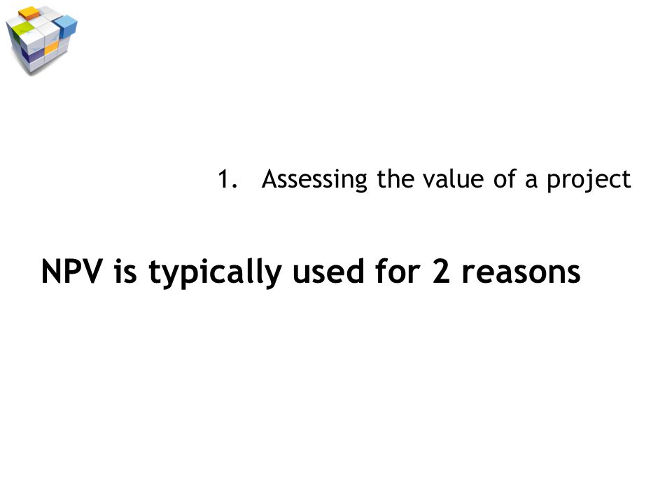 1.Assessing the value of a project NPV is typically used for 2 reasons 2.