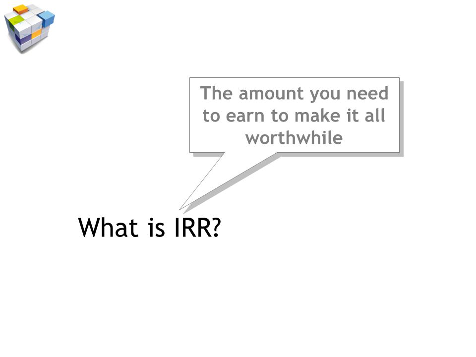 What is IRR The amount you need to earn to make it all worthwhile