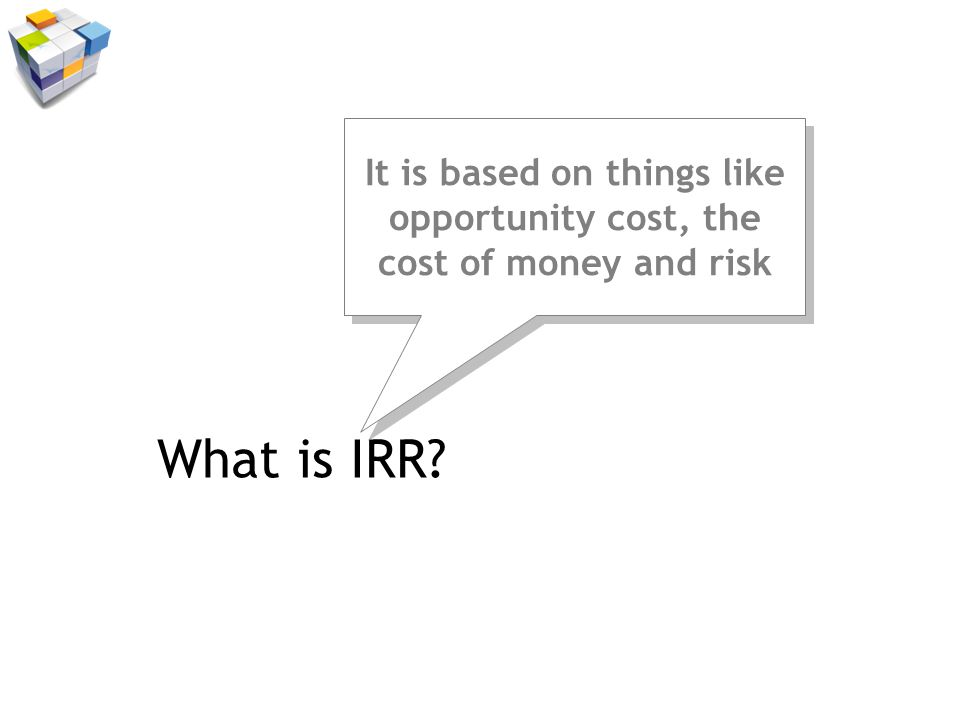 What is IRR It is based on things like opportunity cost, the cost of money and risk