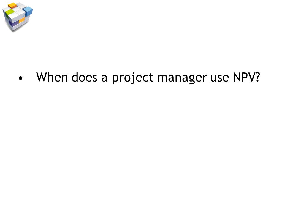 When does a project manager use NPV