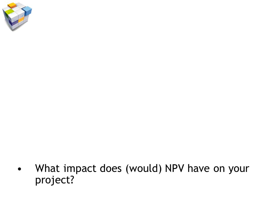 What impact does (would) NPV have on your project