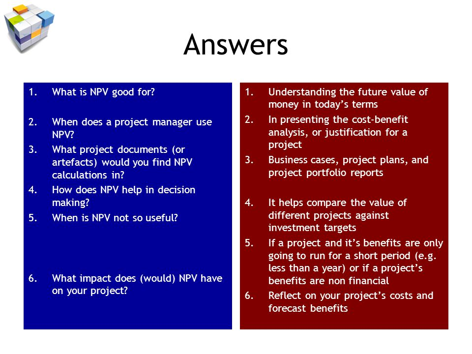 Answers 1.What is NPV good for? 2.When does a project manager use NPV? 3.What project documents (or artefacts) would you find NPV calculations in? 4.H