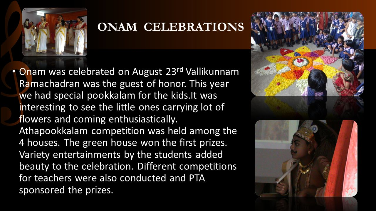 ONAM CELEBRATIONS Onam was celebrated on August 23 rd Vallikunnam Ramachadran was the guest of honor. This year we had special pookkalam for the kids.