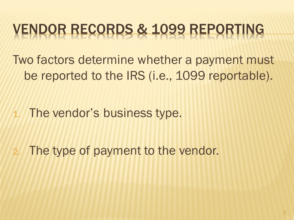 Two factors determine whether a payment must be reported to the IRS (i.e., 1099 reportable).