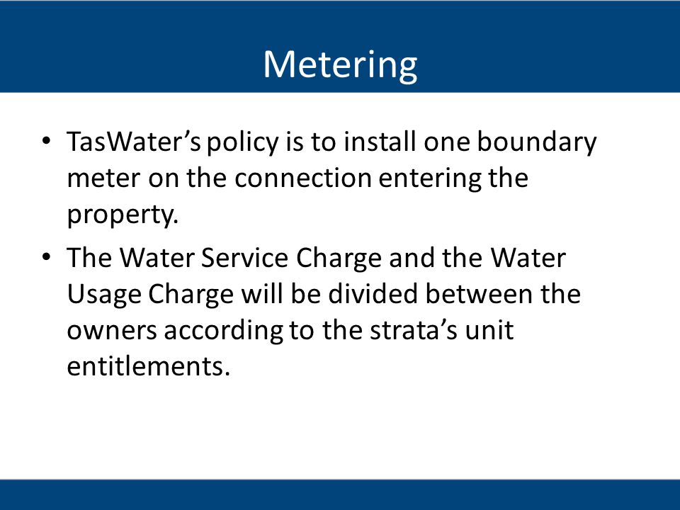 Metering TasWaters policy is to install one boundary meter on the connection entering the property.