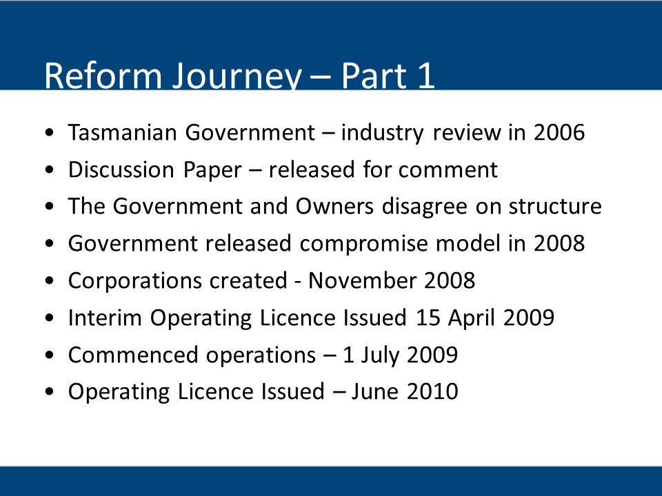 Reform Journey – Part 1 Tasmanian Government – industry review in 2006 Discussion Paper – released for comment The Government and Owners disagree on structure Government released compromise model in 2008 Corporations created - November 2008 Interim Operating Licence Issued 15 April 2009 Commenced operations – 1 July 2009 Operating Licence Issued – June 2010