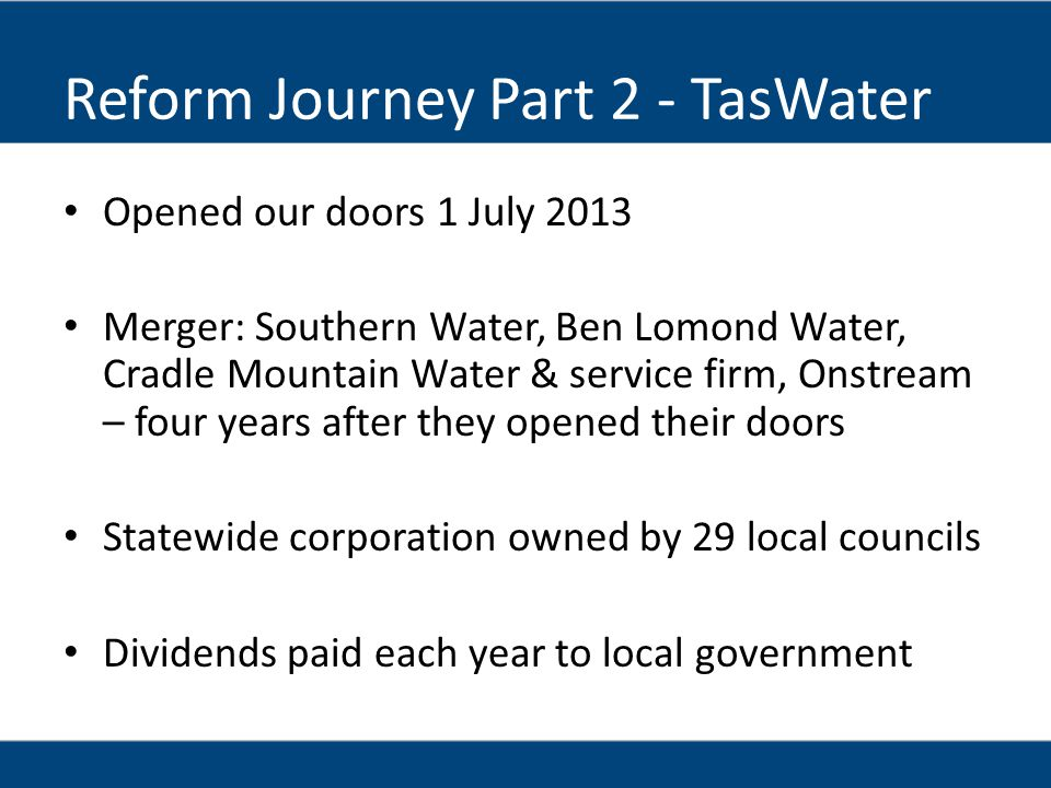 Reform Journey Part 2 - TasWater Opened our doors 1 July 2013 Merger: Southern Water, Ben Lomond Water, Cradle Mountain Water & service firm, Onstream – four years after they opened their doors Statewide corporation owned by 29 local councils Dividends paid each year to local government