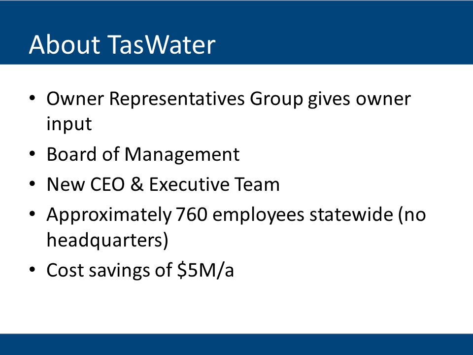 About TasWater Owner Representatives Group gives owner input Board of Management New CEO & Executive Team Approximately 760 employees statewide (no headquarters) Cost savings of $5M/a