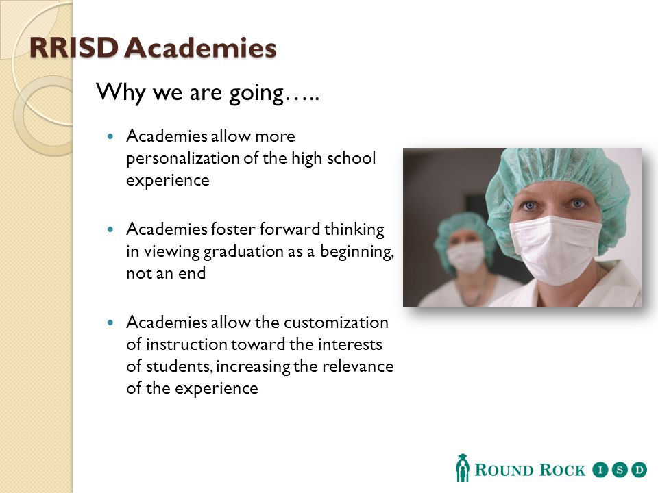 RRISD Academies Academies allow more personalization of the high school experience Academies foster forward thinking in viewing graduation as a beginning, not an end Academies allow the customization of instruction toward the interests of students, increasing the relevance of the experience Why we are going…..