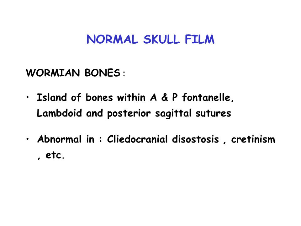 NORMAL SKULL FILM WORMIAN BONES : Island of bones within A & P fontanelle, Lambdoid and posterior sagittal sutures Abnormal in : Cliedocranial disosto