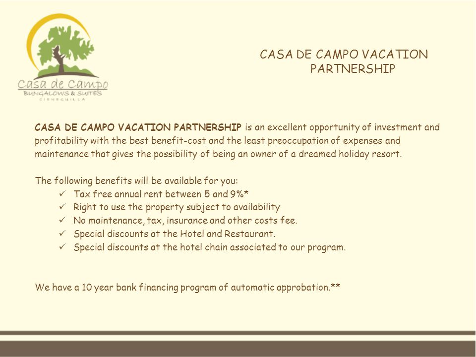 CASA DE CAMPO VACATION PARTNERSHIP CASA DE CAMPO VACATION PARTNERSHIP is an excellent opportunity of investment and profitability with the best benefit-cost and the least preoccupation of expenses and maintenance that gives the possibility of being an owner of a dreamed holiday resort.