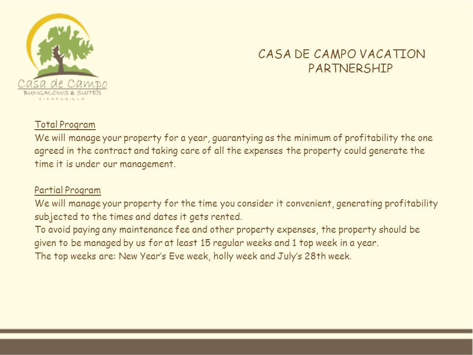 CASA DE CAMPO VACATION PARTNERSHIP Total Program We will manage your property for a year, guarantying as the minimum of profitability the one agreed in the contract and taking care of all the expenses the property could generate the time it is under our management.