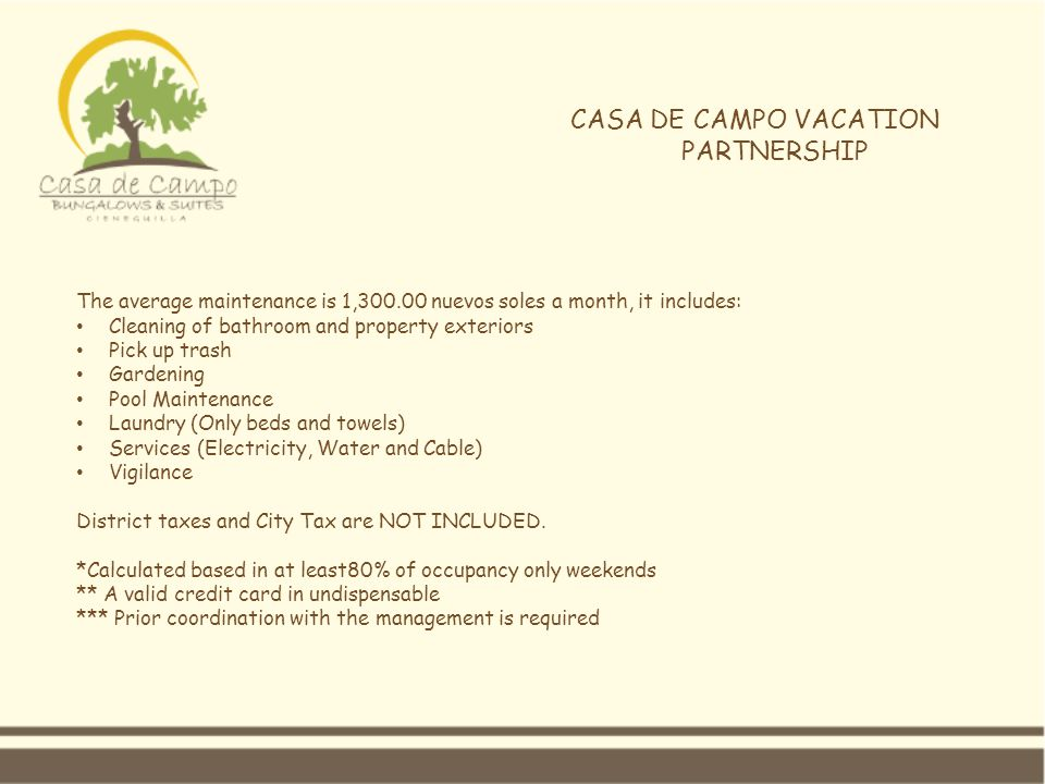 CASA DE CAMPO VACATION PARTNERSHIP The average maintenance is 1,300.00 nuevos soles a month, it includes: Cleaning of bathroom and property exteriors Pick up trash Gardening Pool Maintenance Laundry (Only beds and towels) Services (Electricity, Water and Cable) Vigilance District taxes and City Tax are NOT INCLUDED.