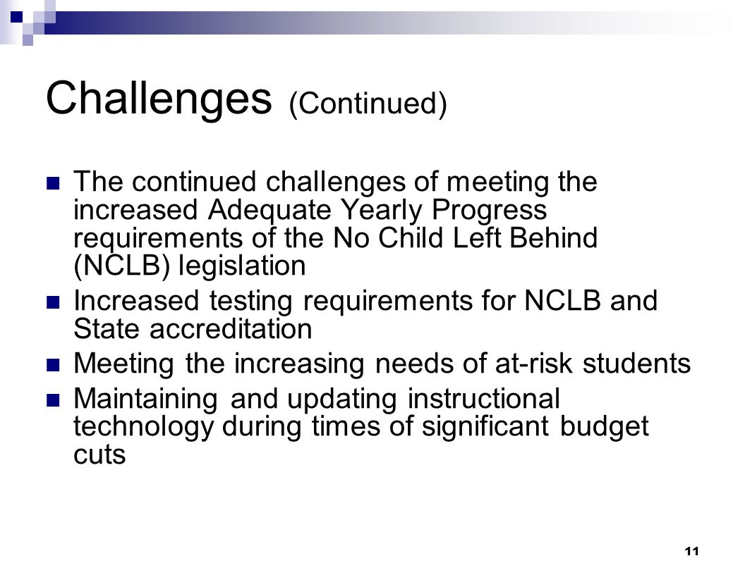 11 Challenges (Continued) The continued challenges of meeting the increased Adequate Yearly Progress requirements of the No Child Left Behind (NCLB) l