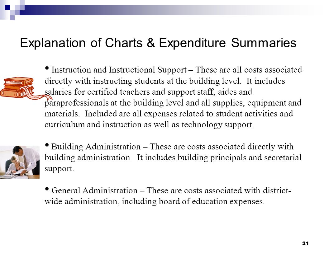 31 Explanation of Charts & Expenditure Summaries Instruction and Instructional Support – These are all costs associated directly with instructing stud