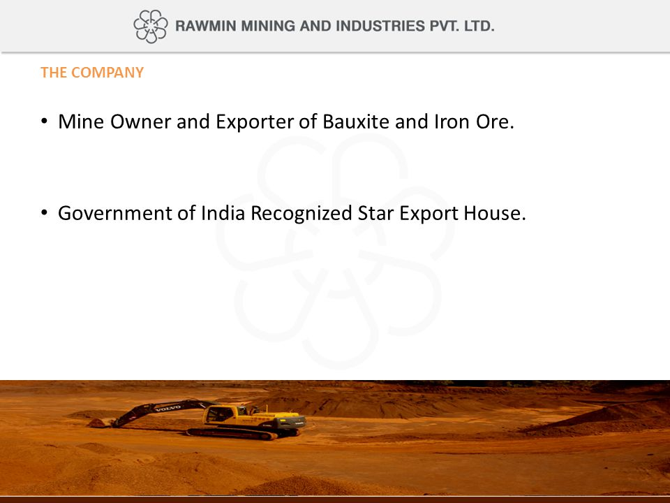 THE COMPANY Mine Owner and Exporter of Bauxite and Iron Ore. Government of India Recognized Star Export House.