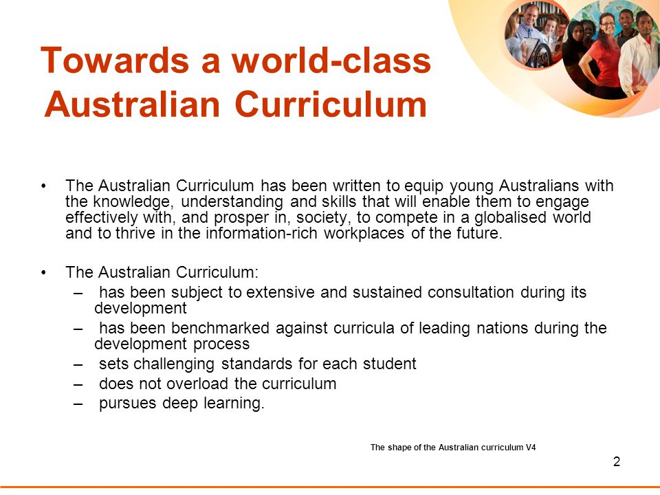 2 Towards a world-class Australian Curriculum The Australian Curriculum has been written to equip young Australians with the knowledge, understanding and skills that will enable them to engage effectively with, and prosper in, society, to compete in a globalised world and to thrive in the information-rich workplaces of the future.