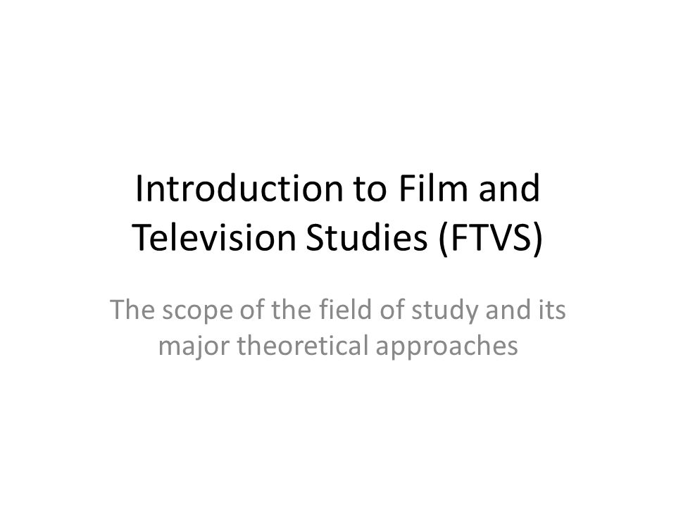 Introduction to Film and Television Studies (FTVS) The scope of the field of study and its major theoretical approaches