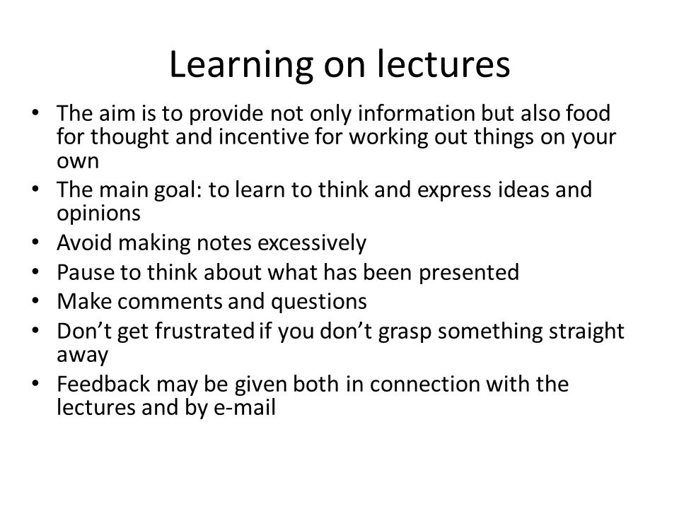 Learning on lectures The aim is to provide not only information but also food for thought and incentive for working out things on your own The main goal: to learn to think and express ideas and opinions Avoid making notes excessively Pause to think about what has been presented Make comments and questions Dont get frustrated if you dont grasp something straight away Feedback may be given both in connection with the lectures and by e-mail