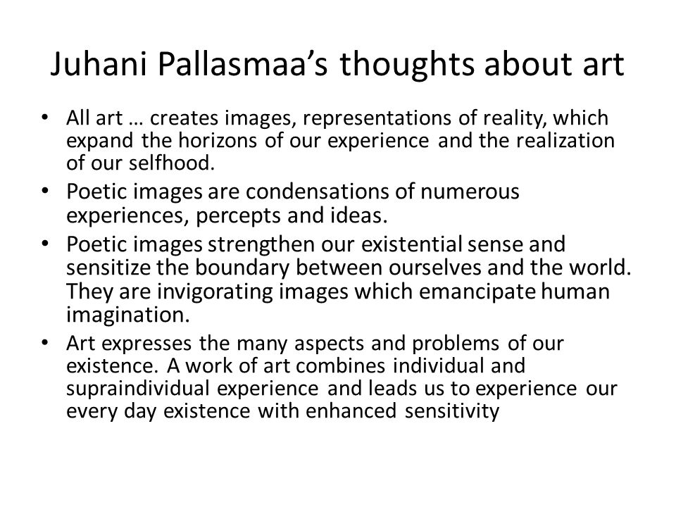 Juhani Pallasmaas thoughts about art All art … creates images, representations of reality, which expand the horizons of our experience and the realization of our selfhood.