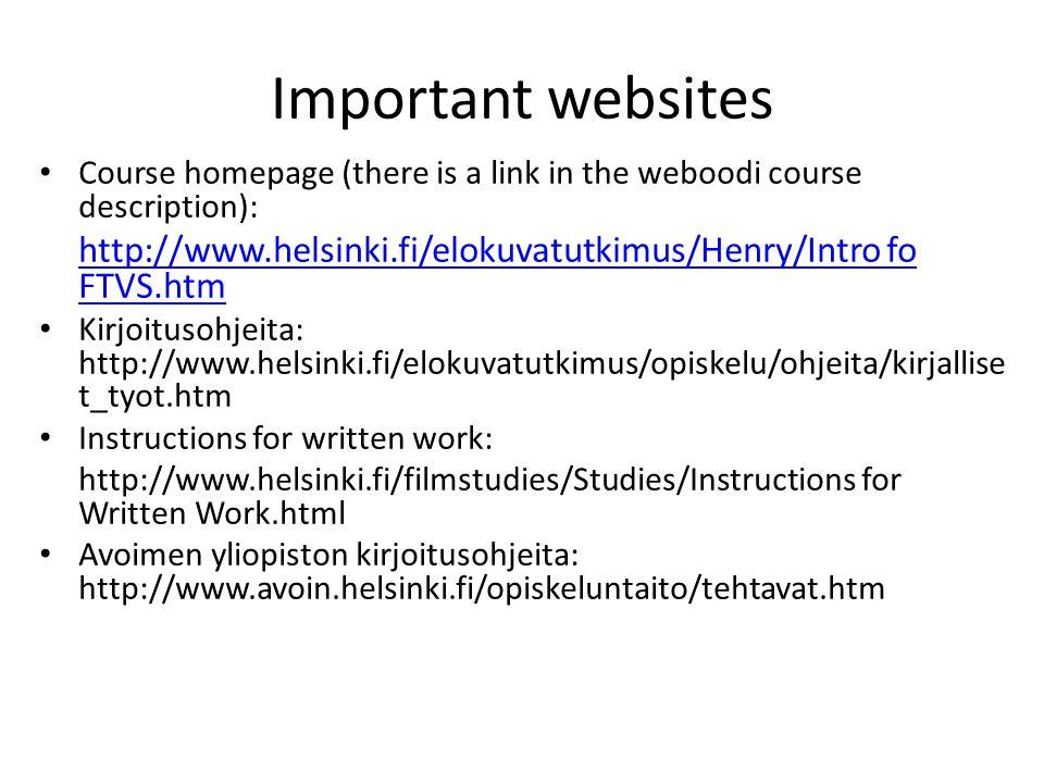 Important websites Course homepage (there is a link in the weboodi course description): http://www.helsinki.fi/elokuvatutkimus/Henry/Intro fo FTVS.htm Kirjoitusohjeita: http://www.helsinki.fi/elokuvatutkimus/opiskelu/ohjeita/kirjallise t_tyot.htm Instructions for written work: http://www.helsinki.fi/filmstudies/Studies/Instructions for Written Work.html Avoimen yliopiston kirjoitusohjeita: http://www.avoin.helsinki.fi/opiskeluntaito/tehtavat.htm