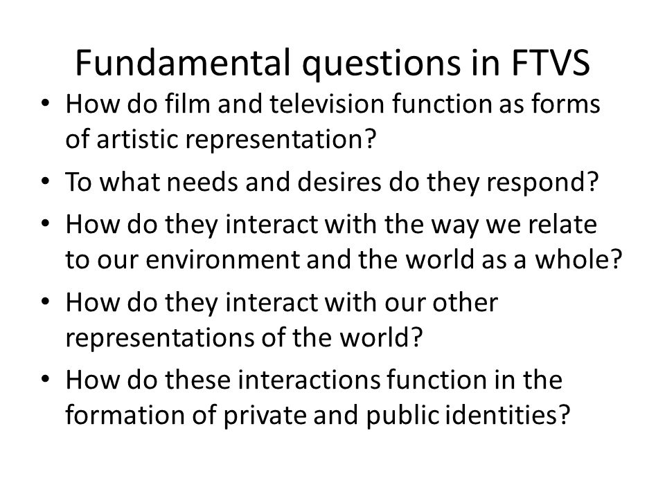 Fundamental questions in FTVS How do film and television function as forms of artistic representation.