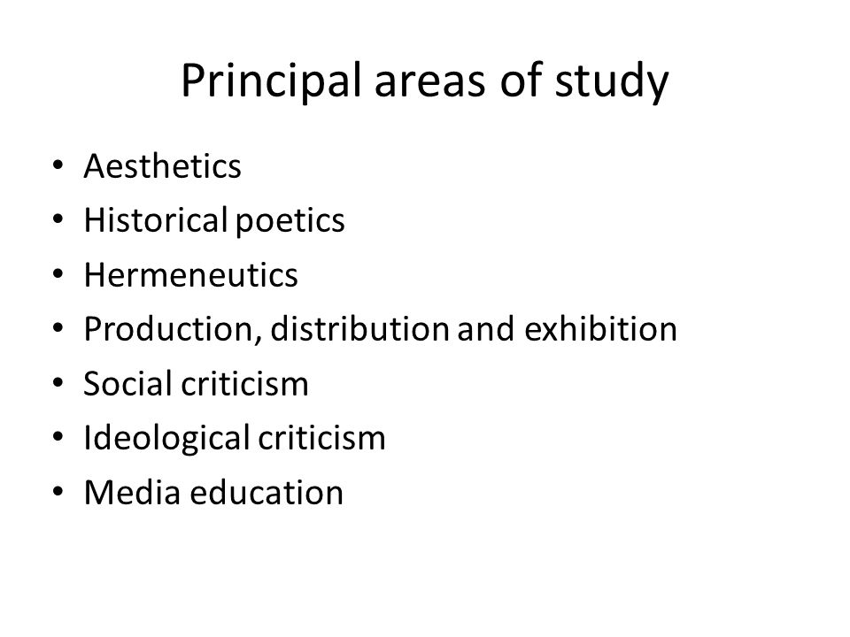 Principal areas of study Aesthetics Historical poetics Hermeneutics Production, distribution and exhibition Social criticism Ideological criticism Media education