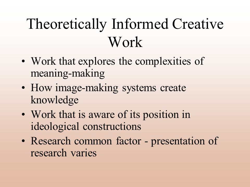 Theoretically Informed Creative Work Work that explores the complexities of meaning-making How image-making systems create knowledge Work that is awar